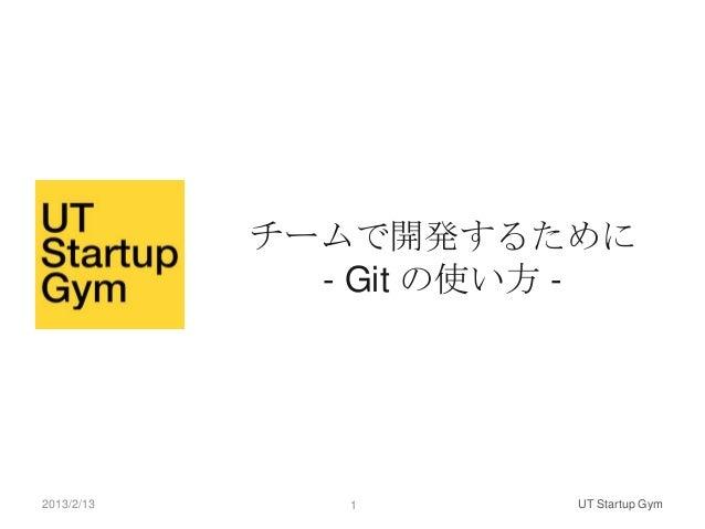 チームで開発するために              - Git の使い方 -2013/2/13      1       UT Startup Gym