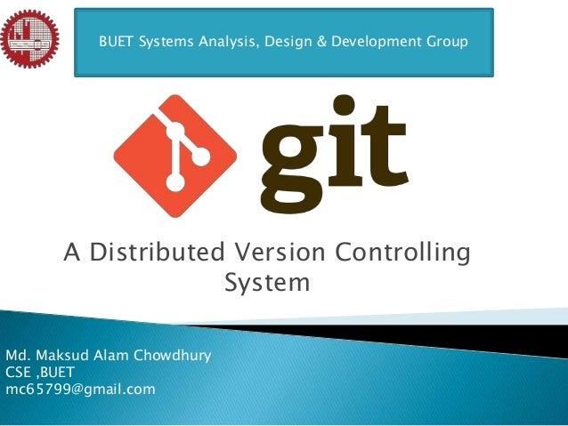 A Distributed Version ControllingSystemBUET Systems Analysis, Design & Development GroupMd. Maksud Alam ChowdhuryCSE ,BUET...