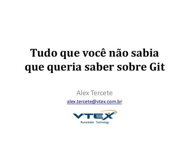 Tudo que você não sabia que queria saber sobre Git Alex Tercete alex.tercete@vtex.com.br
