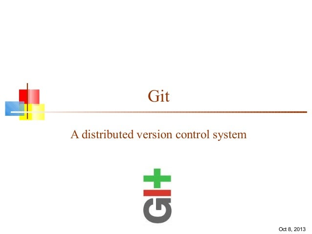 Git A distributed version control system Oct 8, 2013
