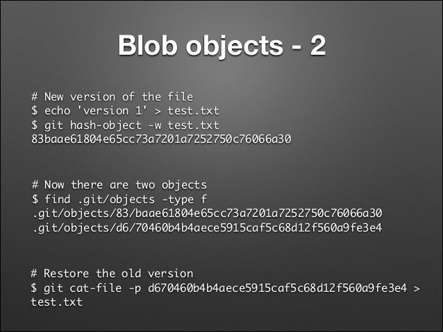 Blob objects - 2 # New version of the file $ echo 'version 1' > test.txt $ git hash-object -w test.txt  83baae61804e65c...