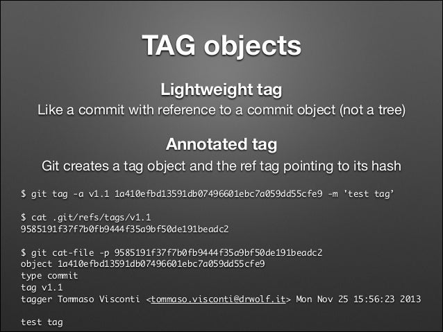 TAG objects Lightweight tag Like a commit with reference to a commit object (not a tree)  Annotated tag Git creates a tag ...