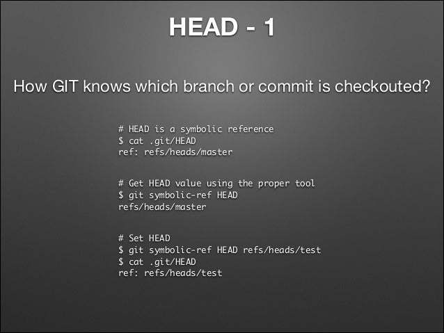 HEAD - 1 How GIT knows which branch or commit is checkouted? # HEAD is a symbolic reference $ cat .git/HEAD  ref: refs/h...