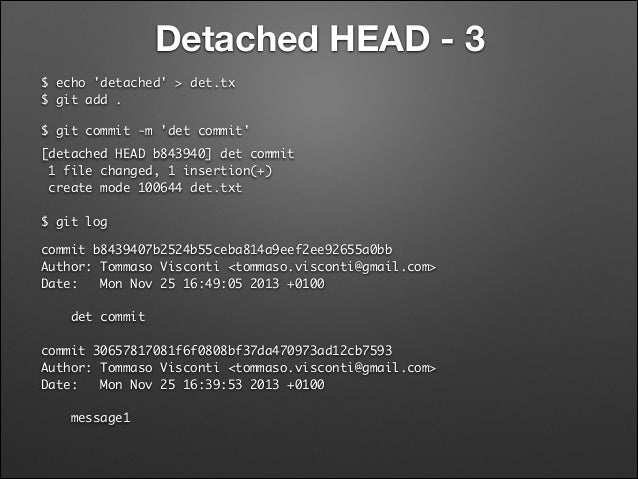 Detached HEAD - 3 $ echo 'detached' > det.tx $ git add . $ git commit -m 'det commit' [detached HEAD b843940] det commit...