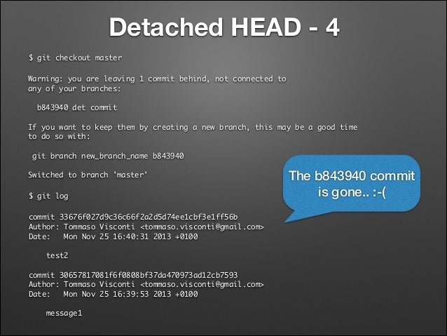 Detached HEAD - 4 $ git checkout master Warning: you are leaving 1 commit behind, not connected to any of your branches:...