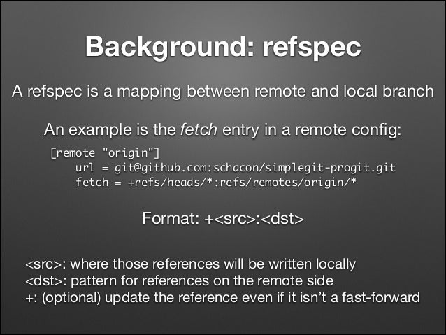 Background: refspec A refspec is a mapping between remote and local branch An example is the fetch entry in a remote config...