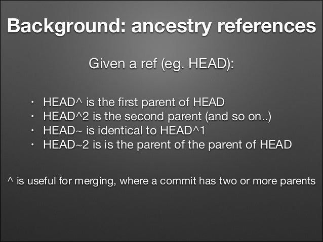 Background: ancestry references Given a ref (eg. HEAD): • • • •  HEAD^ is the first parent of HEAD  HEAD^2 is the second pa...