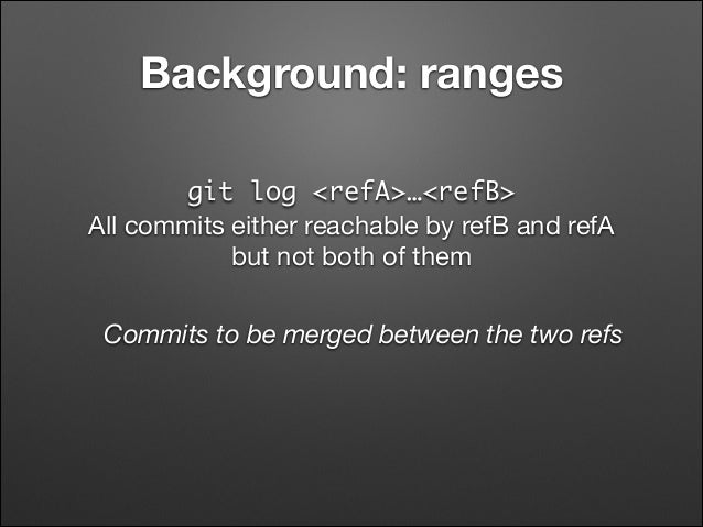 Background: ranges git log <refA>…<refB> All commits either reachable by refB and refA  but not both of them Commits to b...