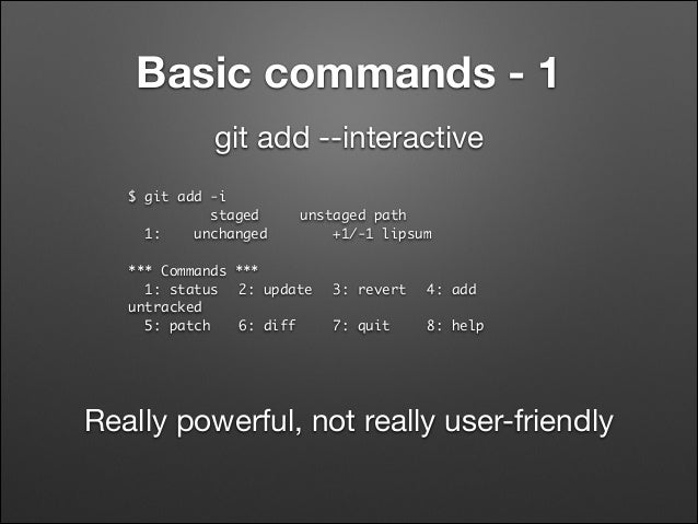 Basic commands - 1 git add --interactive $ git add -i staged 1: unchanged  unstaged path +1/-1 lipsum  ! *** Commands **...