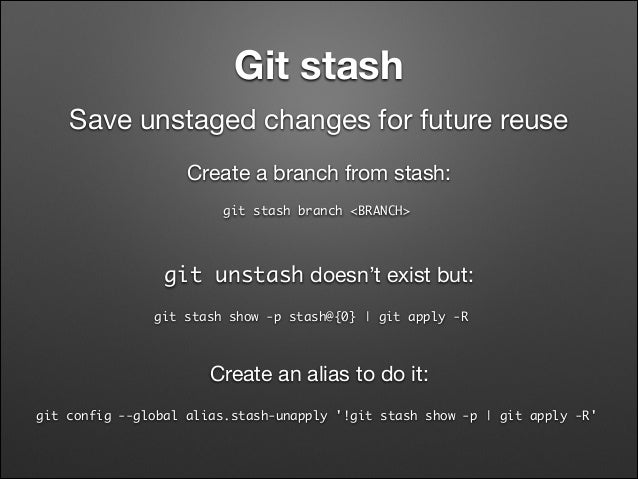 Git stash Save unstaged changes for future reuse Create a branch from stash: git stash branch <BRANCH>  git unstash doesn...