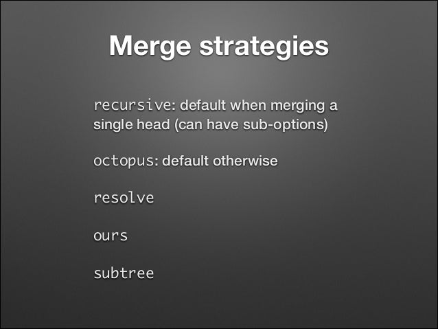 Merge strategies recursive: default when merging a single head (can have sub-options) octopus: default otherwise resolve ...