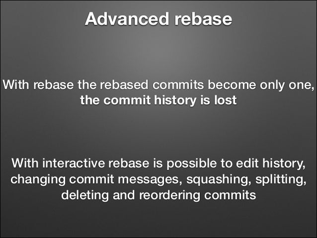 Advanced rebase  With rebase the rebased commits become only one, the commit history is lost  With interactive rebase is p...