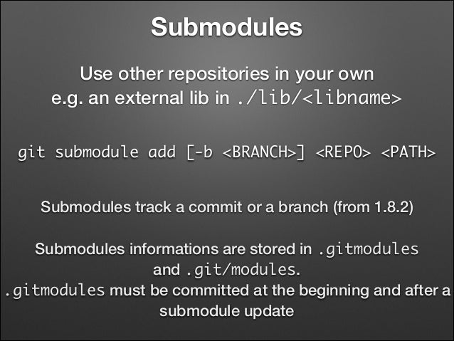 Submodules Use other repositories in your own e.g. an external lib in ./lib/<libname> git submodule add [-b <BRANCH>] <REP...