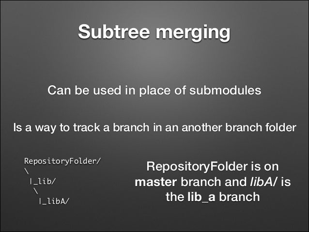 Subtree merging Can be used in place of submodules Is a way to track a branch in an another branch folder RepositoryFolder...