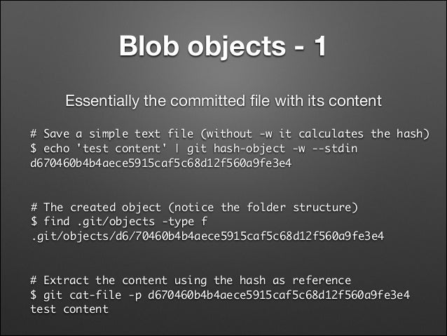 Blob objects - 1 Essentially the committed file with its content # Save a simple text file (without -w it calculates the ha...