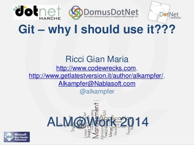 ALM@Work 2014  Git – why I should use it??? Ricci Gian Maria http://www.codewrecks.com, http://www.getlatestversion.it/aut...