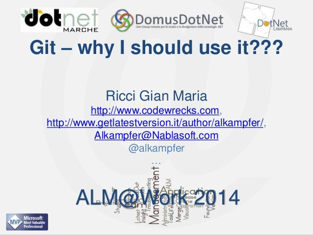 ALM@Work 2014  Git – why I should use it??? Ricci Gian Maria http://www.codewrecks.com, http://www.getlatestversion.it/aut...