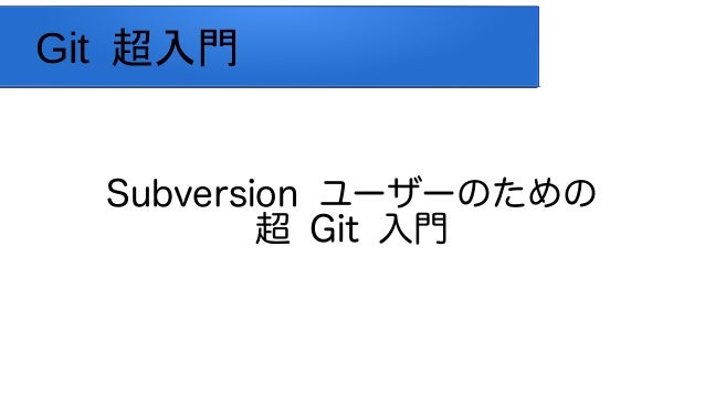 Git 超入門 Subversion ユーザーのための 超 Git 入門