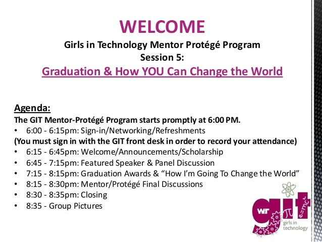 WELCOME Girls in Technology Mentor Protégé Program Session 5: Graduation & How YOU Can Change the World Agenda: The GIT Me...