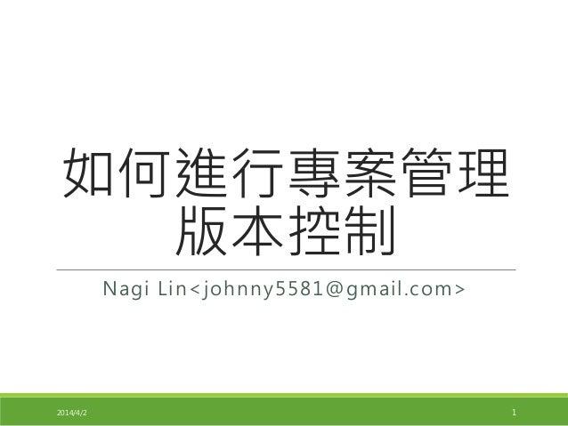 如何進行專案管理 版本控制 Nagi Lin<johnny5581@gmail.com> 2014/4/2 1