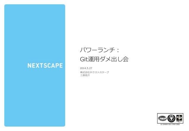 表紙 パワーランチ: Git運用ダメ出し会 2014.5.27 株式会社ネクストスケープ 三原亮介