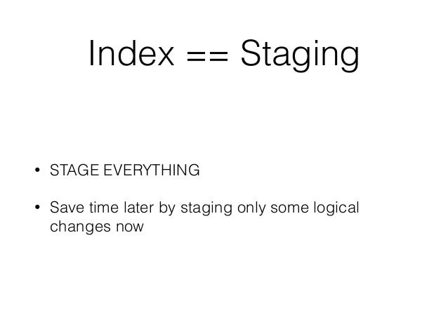 Index == Staging • STAGE EVERYTHING • Save time later by staging only some logical changes now