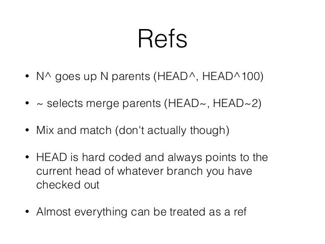 Refs • N^ goes up N parents (HEAD^, HEAD^100) • ~ selects merge parents (HEAD~, HEAD~2) • Mix and match (don't actually th...
