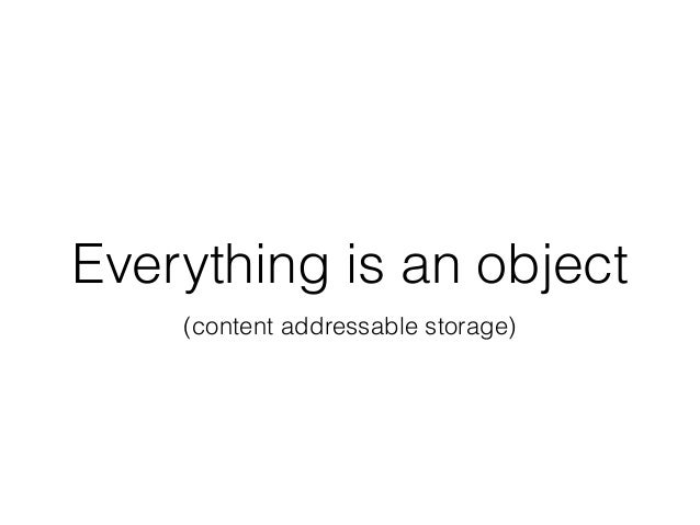 Everything is an object (content addressable storage)