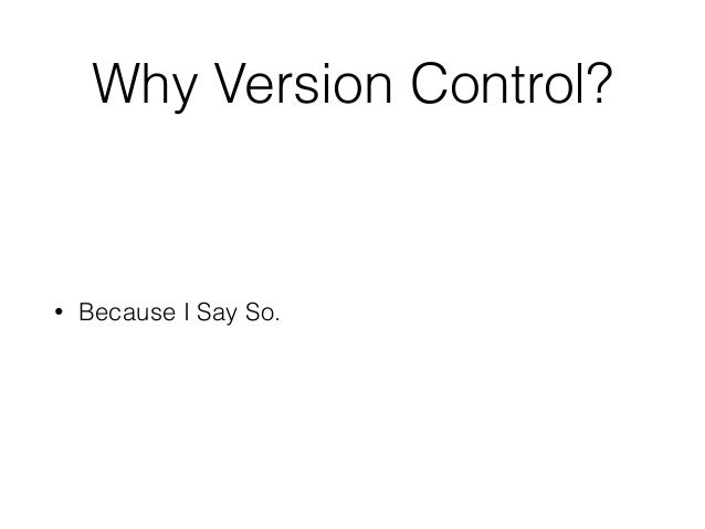 Why Version Control? • Because I Say So.