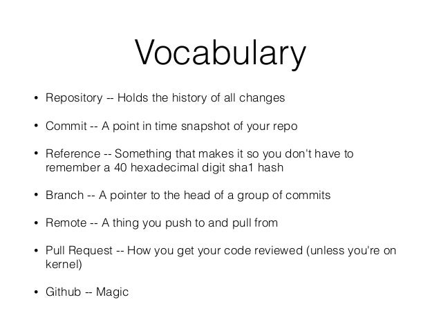 Vocabulary • Repository -- Holds the history of all changes • Commit -- A point in time snapshot of your repo • Reference ...