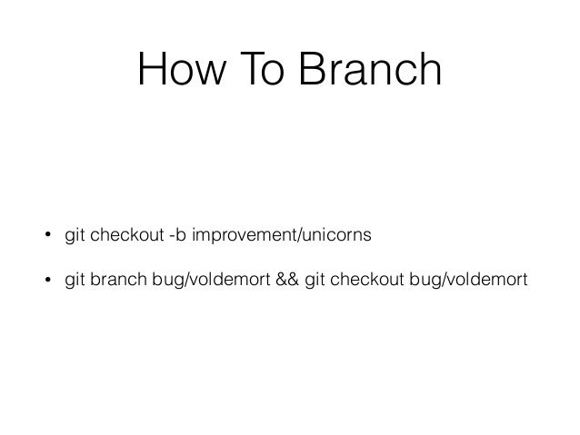 How To Branch • git checkout -b improvement/unicorns • git branch bug/voldemort && git checkout bug/voldemort