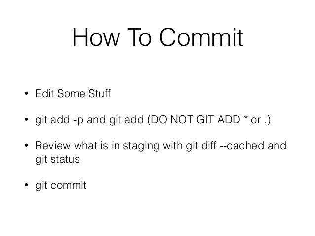 How To Commit • Edit Some Stuff • git add -p and git add (DO NOT GIT ADD * or .) • Review what is in staging with git diff...