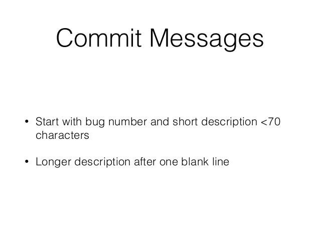 Commit Messages • Start with bug number and short description <70 characters • Longer description after one blank line