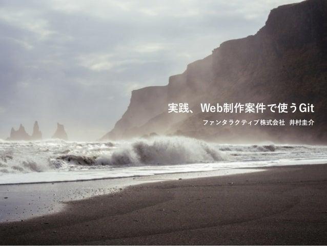実践、Web制作案件で使うGit  ファンタラクティブ株式会社 井村圭介