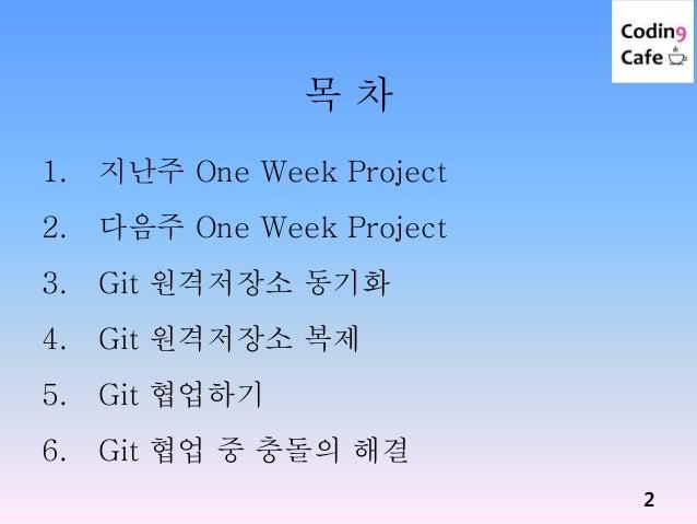 목 차 1. 지난주 One Week Project 2. 다음주 One Week Project 3. Git 원격저장소 동기화 4. Git 원격저장소 복제 5. Git 협업하기 6. Git 협업 중 충돌의 해결 2