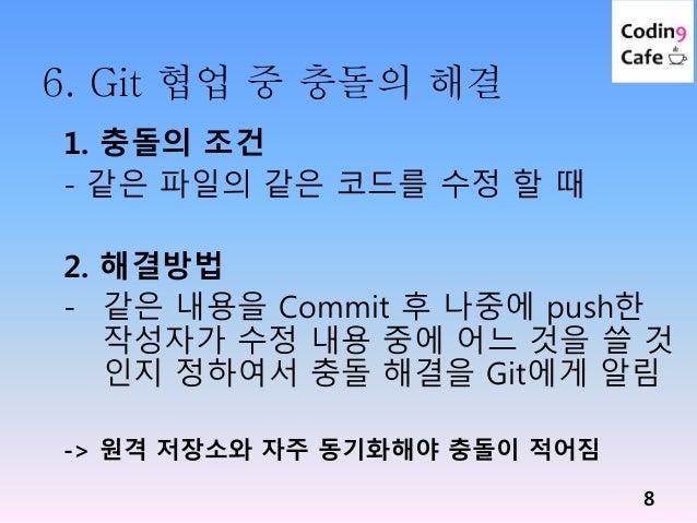 6. Git 협업 중 충돌의 해결 8 1. 충돌의 조건 - 같은 파일의 같은 코드를 수정 할 때 2. 해결방법 - 같은 내용을 Commit 후 나중에 push한 작성자가 수정 내용 중에 어느 것을 쓸 것 인지 정하여서 ...