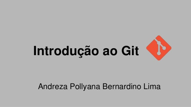 Introdução ao Git Andreza Pollyana Bernardino Lima