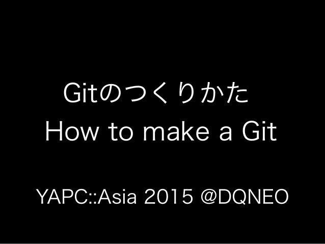 Gitのつくりかた How to make a Git YAPC::Asia 2015 @DQNEO