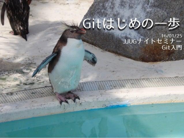 Gitはじめの一歩 16/01/25 JJUGナイトセミナー Git入門