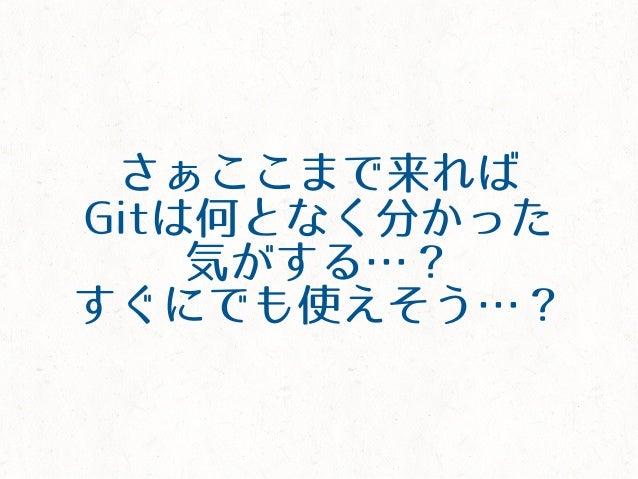 さぁここまで来れば Gitは何となく分かった 気がする…? すぐにでも使えそう…?
