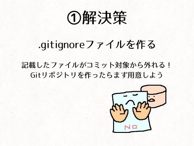 ①解決策 .gitignoreファイルを作る 記載したファイルがコミット対象から外れる! Gitリポジトリを作ったらまず用意しよう