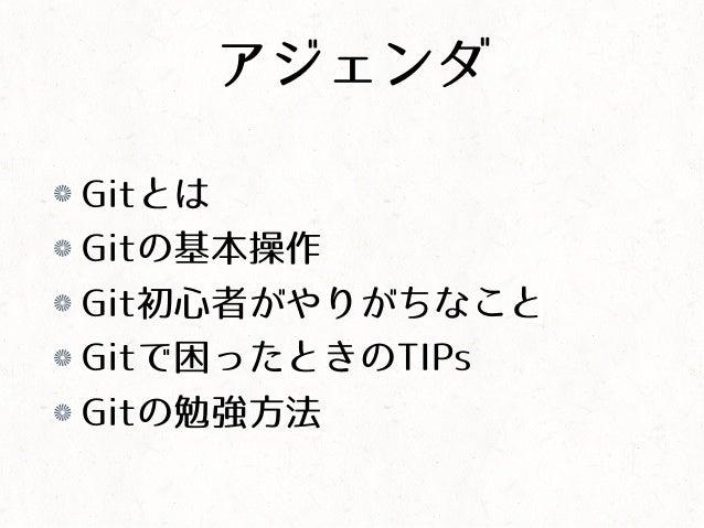 アジェンダ Gitとは Gitの基本操作 Git初心者がやりがちなこと Gitで困ったときのTIPs Gitの勉強方法