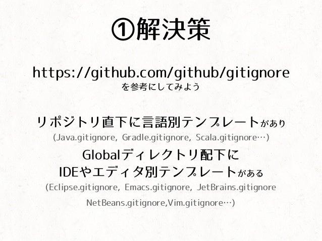 ①解決策 https://github.com/github/gitignore を参考にしてみよう リポジトリ直下に言語別テンプレートがあり (Java.gitignore, Gradle.gitignore, Scala.gitignore...