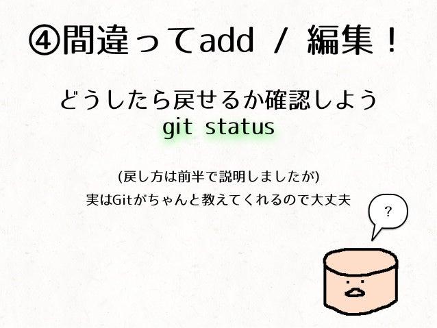 ④間違ってadd / 編集! どうしたら戻せるか確認しよう (戻し方は前半で説明しましたが) 実はGitがちゃんと教えてくれるので大丈夫 git status ?