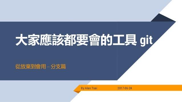 大家應該都要會的工具 git By Alan Tsai 2017-06-24 從放棄到會用 – 分支篇
