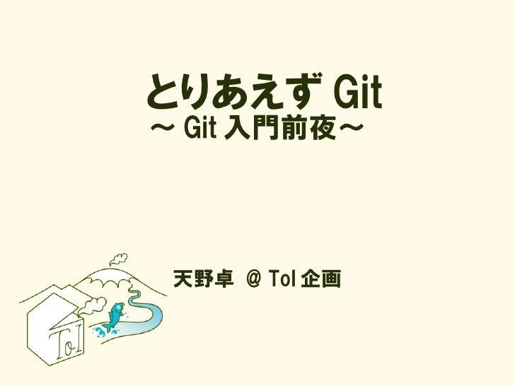 とりあえず Git ~ Git 入門前夜~      天野卓 @ ToI 企画