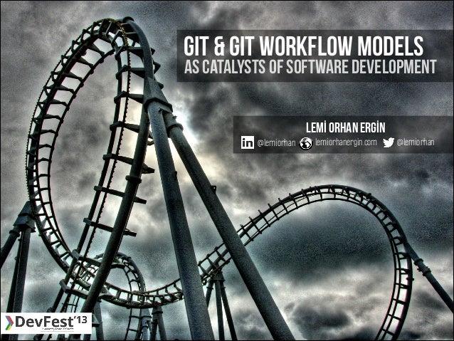 GIT & GIT workflow MODELs  AS CATALYSTS OF SOFTWARE DEVELOPMENT  @lemiorhan  Lemİ Orhan ERGİN lemiorhanergin.com  @lemiorh...