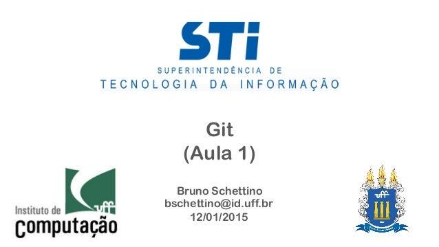 Git (Aula 1) Bruno Schettino bschettino@id.uff.br 12/01/2015