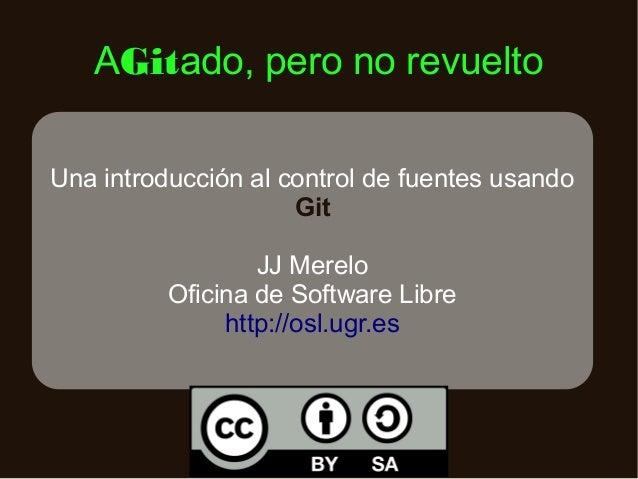 AGitado, pero no revuelto Una introducción al control de fuentes usando Git JJ Merelo Oficina de Software Libre http://osl...
