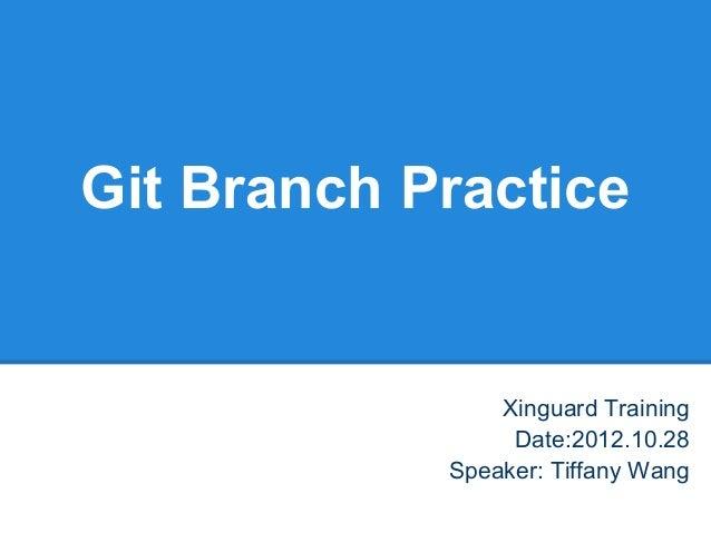 Git Branch Practice                Xinguard Training                 Date:2012.10.28            Speaker: Tiffany Wang